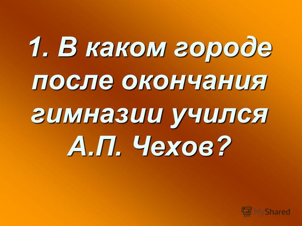 1. В каком городе после окончания гимназии учился А.П. Чехов?