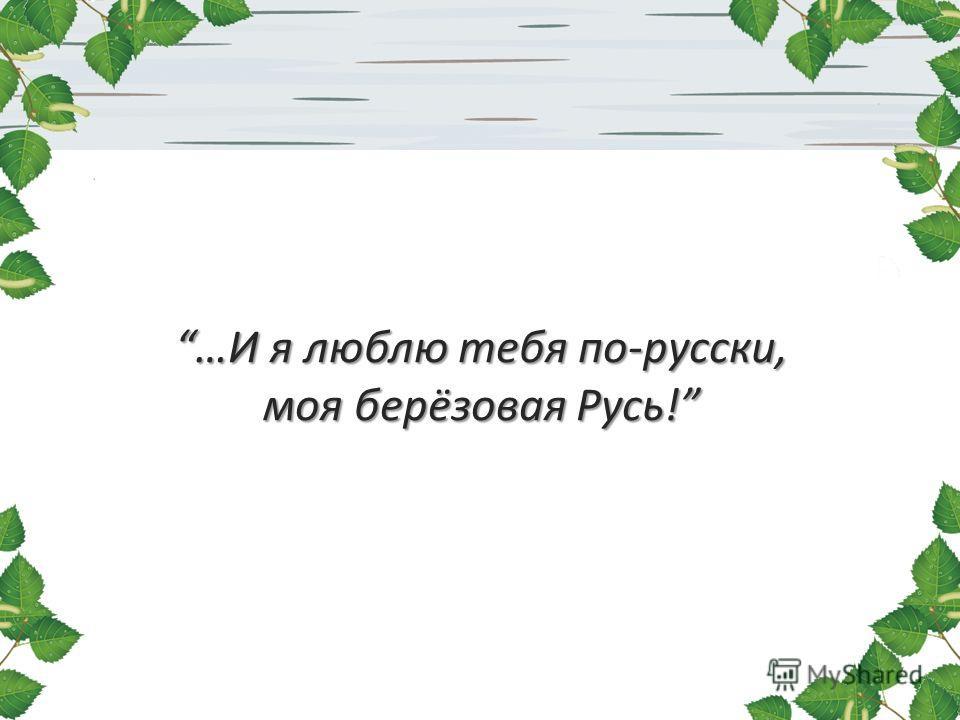 …И я люблю тебя по-русски, моя берёзовая Русь!…И я люблю тебя по-русски, моя берёзовая Русь!