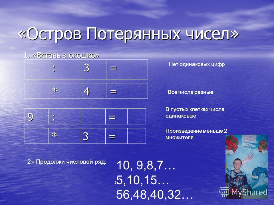 «Остров Потерянных чисел» 1. «Вставь в окошко» 9:= :3= *3= *4= Нет одинаковых цифр Все числа разные В пустых клетках числа одинаковые Произведение меньше 2 множителя 2» Продолжи числовой ряд: 10, 9,8,7… 5,10,15… 56,48,40,32…,