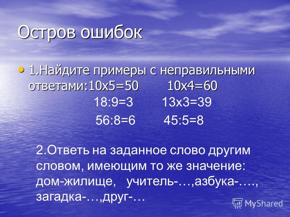 Остров ошибок 1.Найдите примеры с неправильными ответами:10х5=50 10х4=60 1.Найдите примеры с неправильными ответами:10х5=50 10х4=60 18:9=3 13х3=39 2.Ответь на заданное слово другим словом, имеющим то же значение: дом-жилище, учитель-…,азбука-…., зага