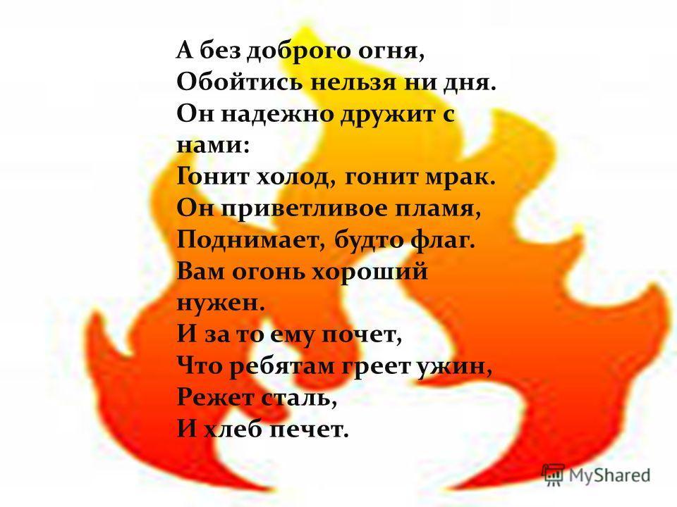 А без доброго огня, Обойтись нельзя ни дня. Он надежно дружит с нами: Гонит холод, гонит мрак. Он приветливое пламя, Поднимает, будто флаг. Вам огонь хороший нужен. И за то ему почет, Что ребятам греет ужин, Режет сталь, И хлеб печет.