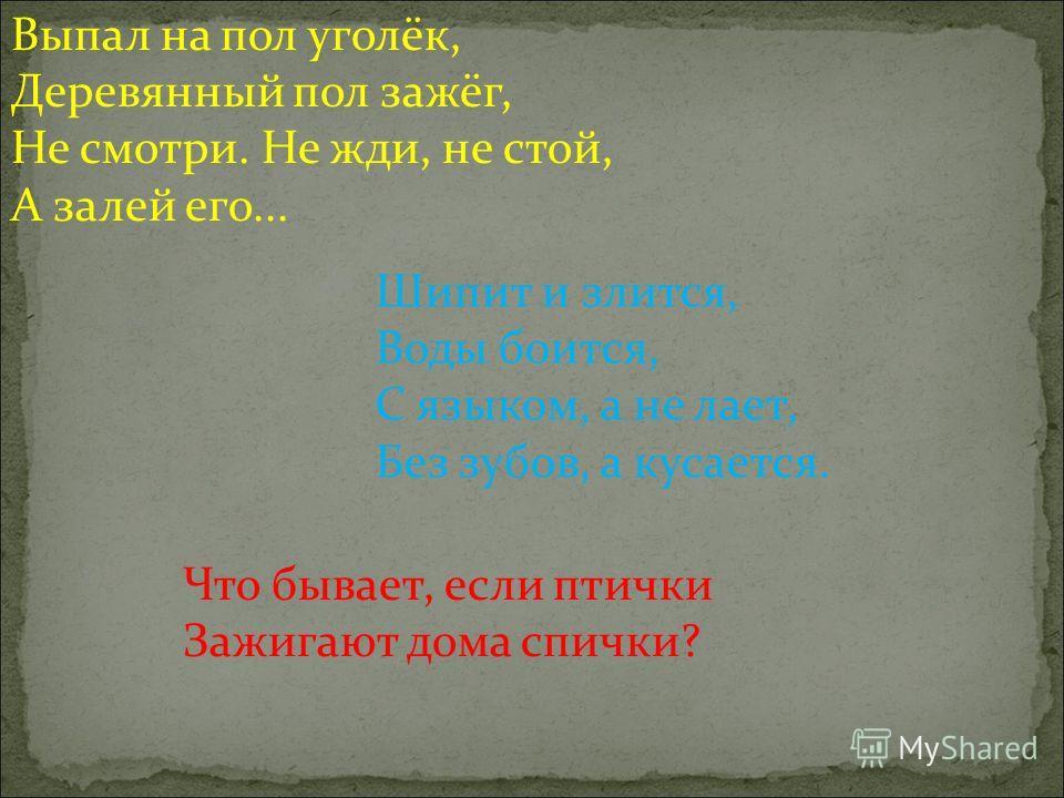 Выпал на пол уголёк, Деревянный пол зажёг, Не смотри. Не жди, не стой, А залей его... Шипит и злится, Воды боится, С языком, а не лает, Без зубов, а кусается. Что бывает, если птички Зажигают дома спички?