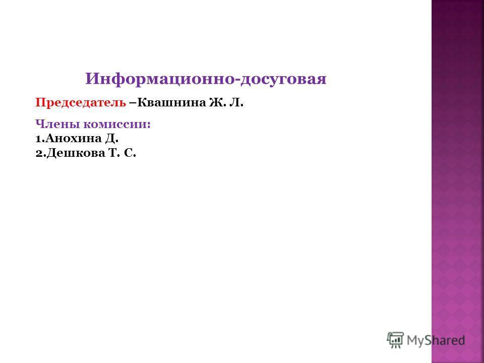 Информационно-досуговая Председатель –Квашнина Ж. Л. Члены комиссии: 1.Анохина Д. 2.Дешкова Т. С.