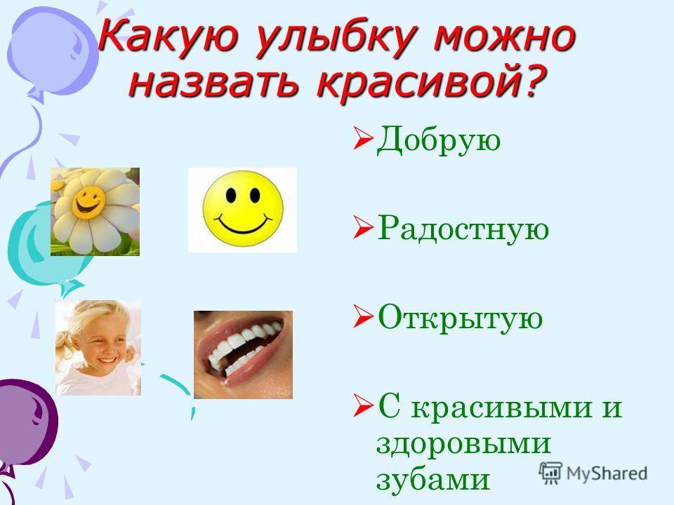 Какую улыбку можно назвать красивой? Добрую Радостную Открытую С красивыми и здоровыми зубами
