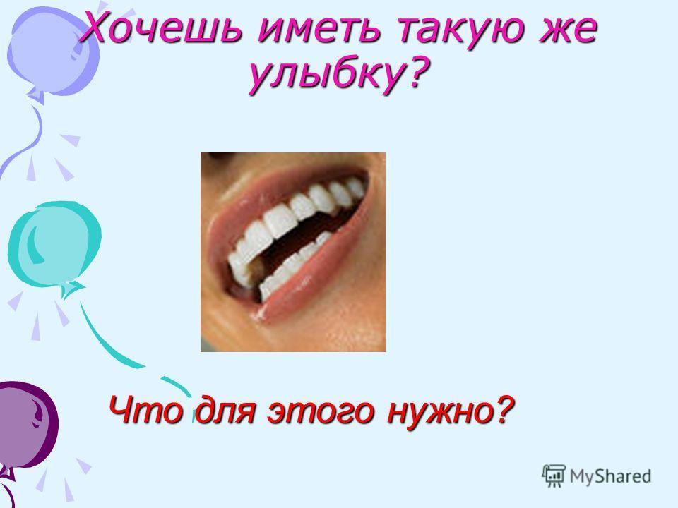 Хочешь иметь такую же улыбку? Хочешь иметь такую же улыбку? Что для этого нужно?