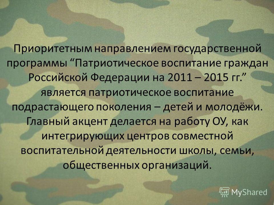 Приоритетным направлением государственной программы Патриотическое воспитание граждан Российской Федерации на 2011 – 2015 гг. является патриотическое воспитание подрастающего поколения – детей и молодёжи. Главный акцент делается на работу ОУ, как инт