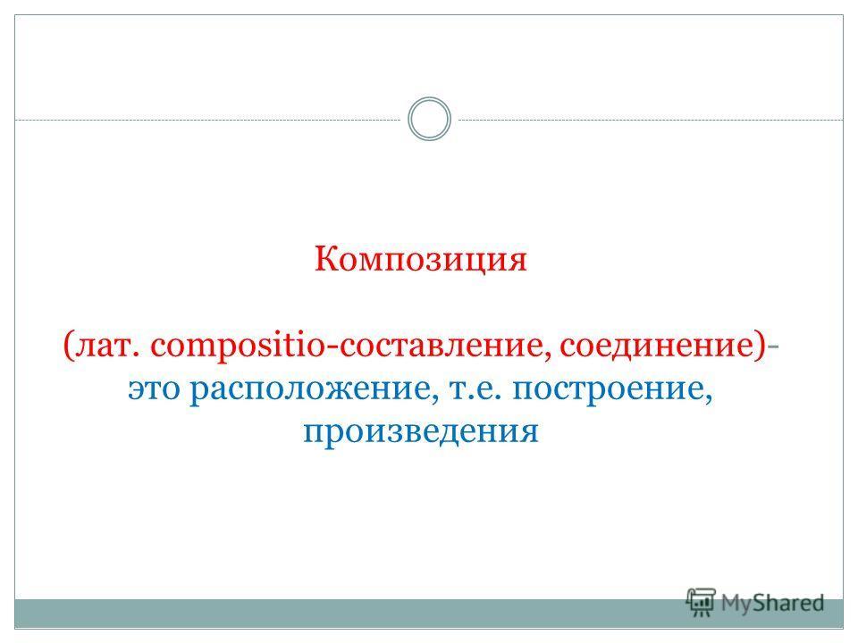 Композиция (лат. сompositio-составление, соединение)- это расположение, т.е. построение, произведения