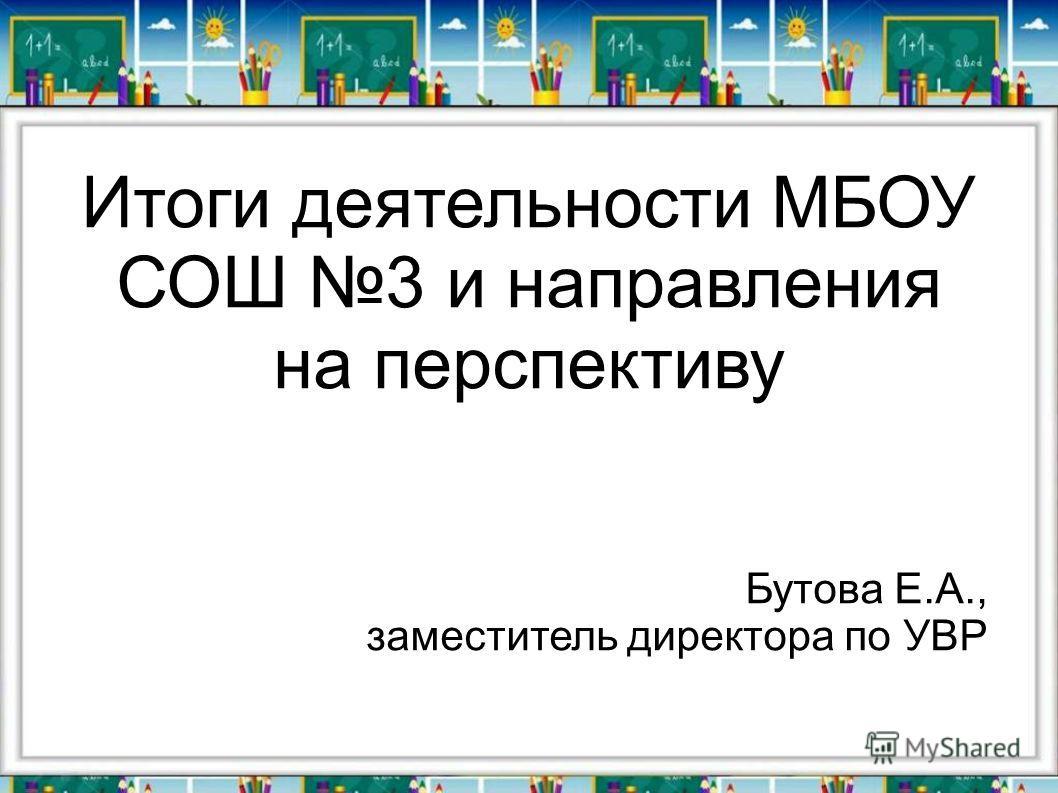 Итоги деятельности МБОУ СОШ 3 и направления на перспективу Бутова Е.А., заместитель директора по УВР