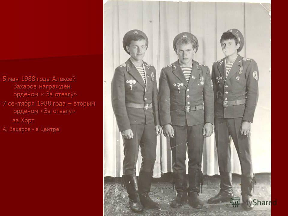 5 мая 1988 года Алексей Захаров награжден орденом « За отвагу» 7 сентября 1988 года – вторым орденом «За отвагу» за Хорт за Хорт А. Захаров - в центре