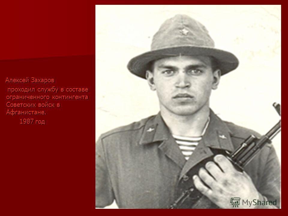 Алексей Захаров Алексей Захаров проходил службу в составе ограниченного контингента Советских войск в Афганистане. проходил службу в составе ограниченного контингента Советских войск в Афганистане. 1987 год 1987 год