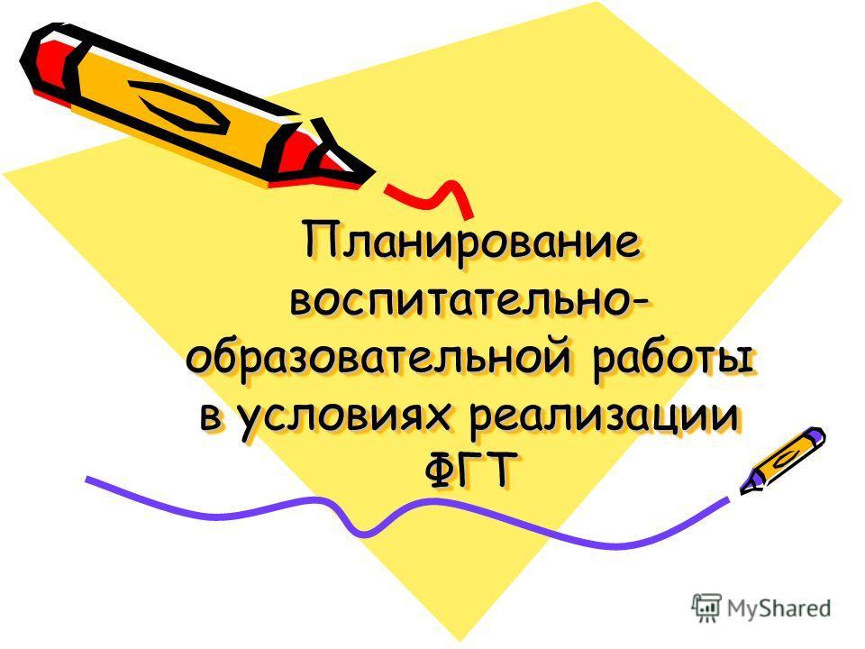 Планирование воспитательно- образовательной работы в условиях реализации ФГТ