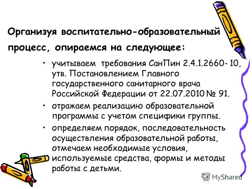 Организуя воспитательно-образовательный процесс, опираемся на следующее: учитываем требования СанПин 2.4.1.2660- 10, утв. Постановлением Главного государственного санитарного врача Российской Федерации от 22.07.2010 91. отражаем реализацию образовате