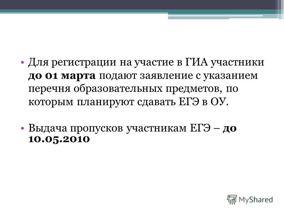 Для регистрации на участие в ГИА участники до 01 марта подают заявление с указанием перечня образовательных предметов, по которым планируют сдавать ЕГЭ в ОУ. Выдача пропусков участникам ЕГЭ – до 10.05.2010