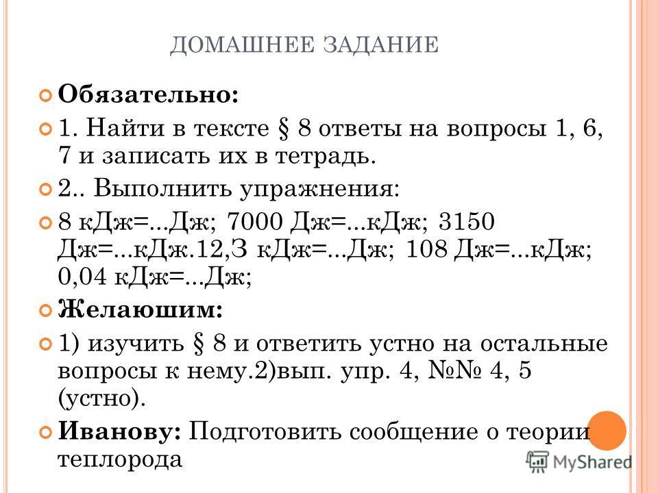 ДОМАШНЕЕ ЗАДАНИЕ Обязательно: 1. Найти в тексте § 8 ответы на вопросы 1, 6, 7 и записать их в тетрадь. 2.. Выполнить упражнения: 8 кДж=...Дж; 7000 Дж=...кДж; 3150 Дж=...кДж.12,З кДж=...Дж; 108 Дж=...кДж; 0,04 кДж=...Дж; Желаюшим: 1) изучить § 8 и отв