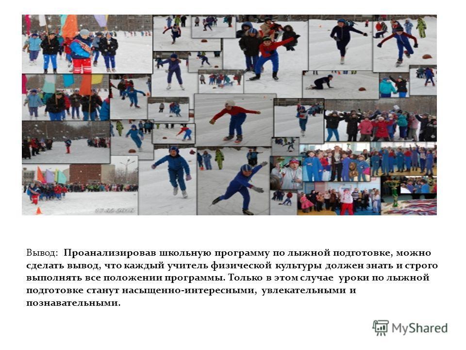 Вывод: Вывод: Проанализировав школьную программу по лыжной подготовке, можно сделать вывод, что каждый учитель физической культуры должен знать и строго выполнять все положении программы. Только в этом случае уроки по лыжной подготовке станут насыщен