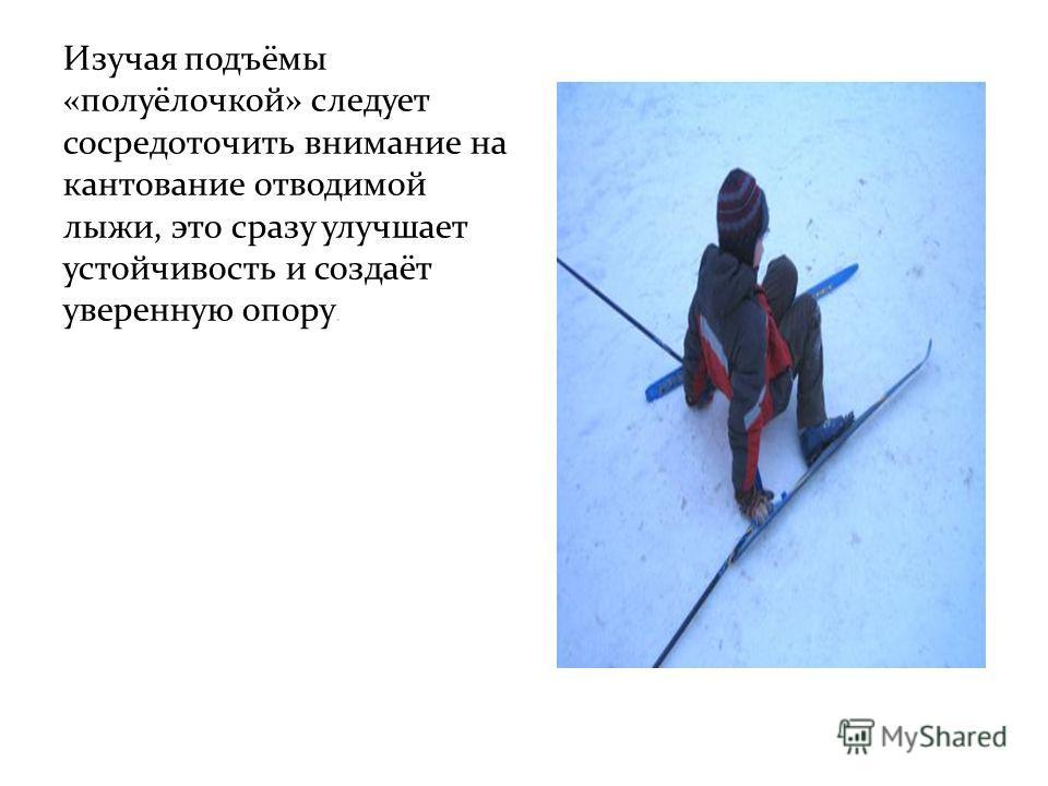 Изучая подъёмы «полуёлочкой» следует сосредоточить внимание на кантование отводимой лыжи, это сразу улучшает устойчивость и создаёт уверенную опору.
