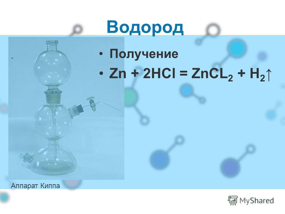 . Водород Получение Zn + 2HCl = ZnCL 2 + H 2 Аппарат Киппа