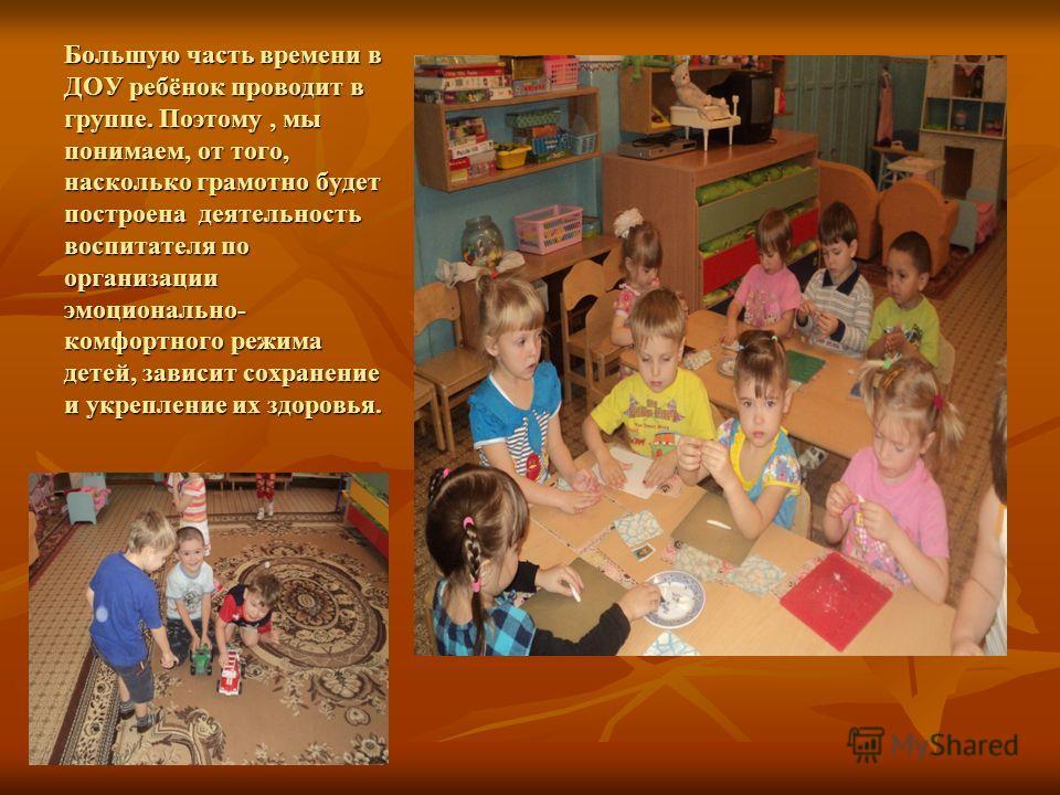 Большую часть времени в ДОУ ребёнок проводит в группе. Поэтому, мы понимаем, от того, насколько грамотно будет построена деятельность воспитателя по организации эмоционально- комфортного режима детей, зависит сохранение и укрепление их здоровья.