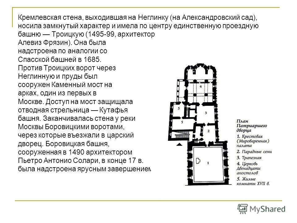 Кремлёвские Стены Кремлевская стена, выходившая на Неглинку (на Александровский сад), носила замкнутый характер и имела по центру единственную проездную башню Троицкую (1495-99, архитектор Алевиз Фрязин). Она была надстроена по аналогии со Спасской б
