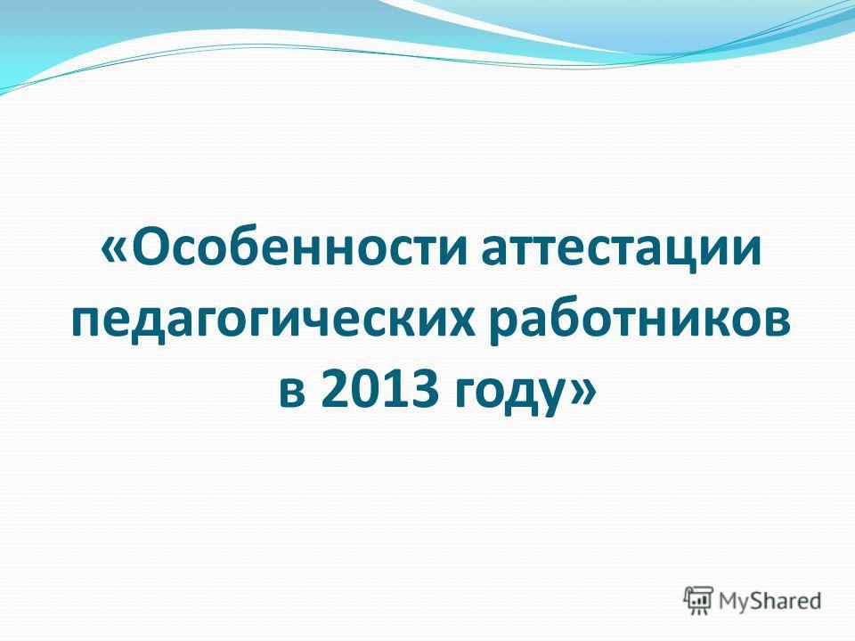 «Особенности аттестации педагогических работников в 2013 году»