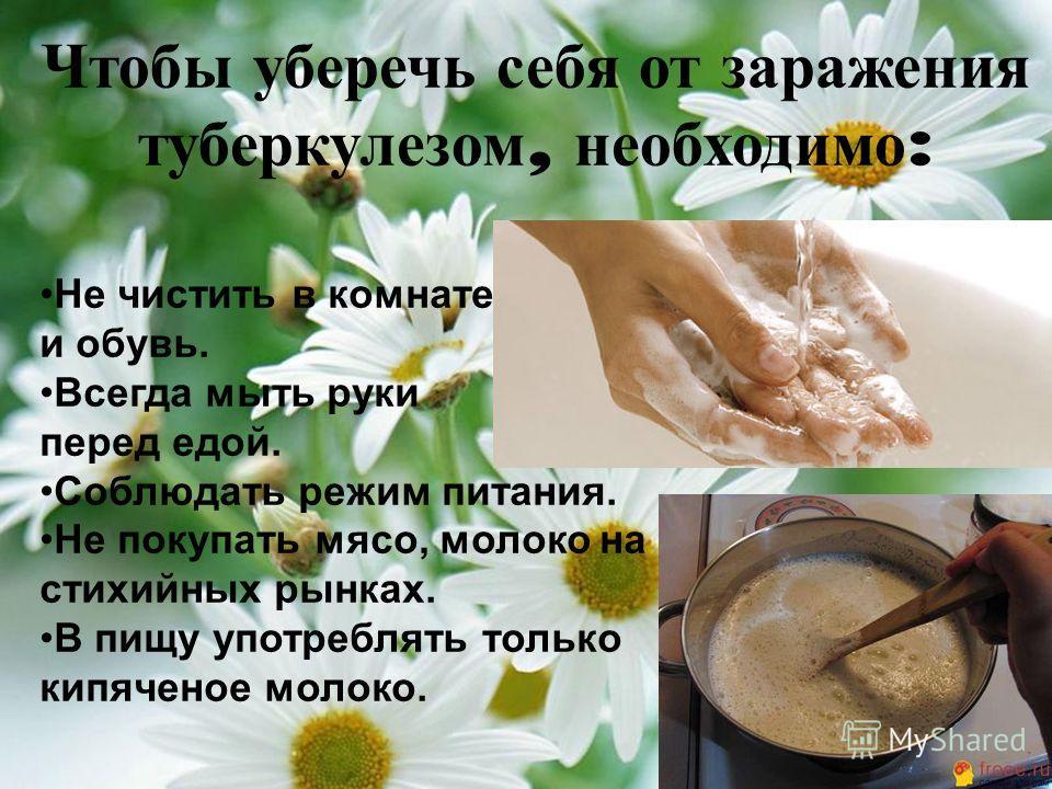 Чтобы уберечь себя от заражения туберкулезом, необходимо : Не чистить в комнате одежду и обувь. Всегда мыть руки перед едой. Соблюдать режим питания. Не покупать мясо, молоко на стихийных рынках. В пищу употреблять только кипяченое молоко.