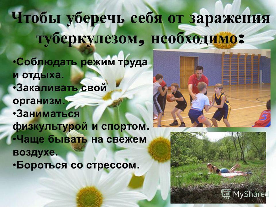Чтобы уберечь себя от заражения туберкулезом, необходимо : Соблюдать режим труда и отдыха. Закаливать свой организм. Заниматься физкультурой и спортом. Чаще бывать на свежем воздухе. Бороться со стрессом.
