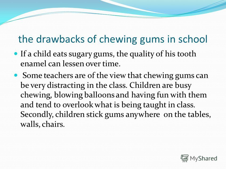 the drawbacks of chewing gums in school If a child eats sugary gums, the quality of his tooth enamel can lessen over time. Some teachers are of the view that chewing gums can be very distracting in the class. Children are busy chewing, blowing balloo
