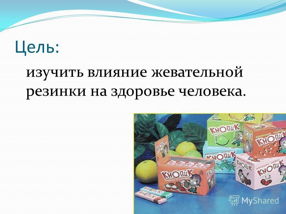 Цель: изучить влияние жевательной резинки на здоровье человека.