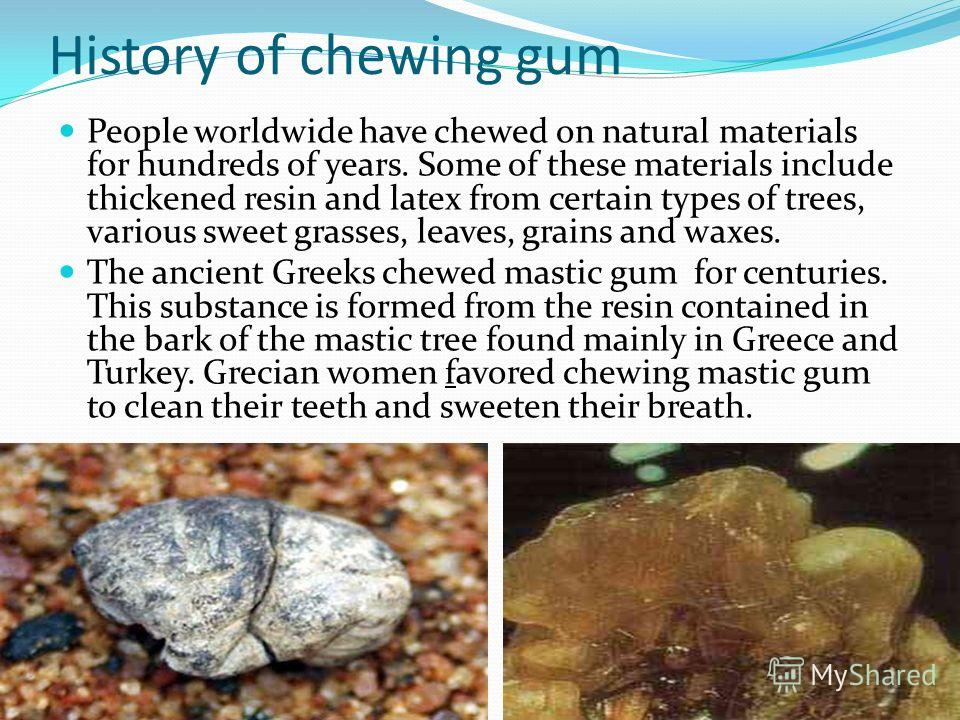 History of chewing gum People worldwide have chewed on natural materials for hundreds of years. Some of these materials include thickened resin and latex from certain types of trees, various sweet grasses, leaves, grains and waxes. The ancient Greeks