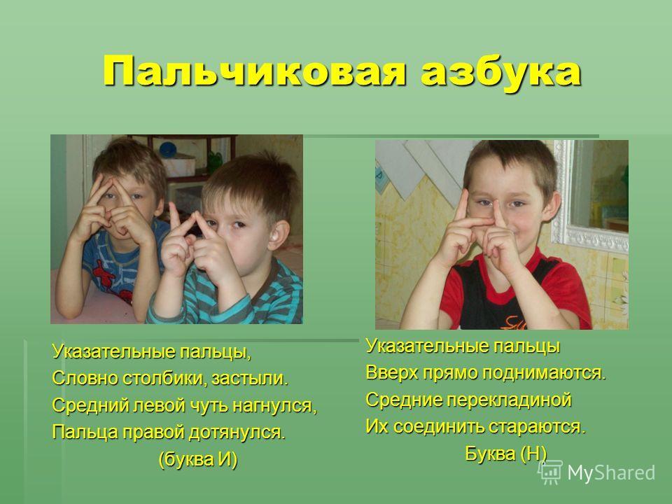 Пальчиковая азбука Указательные пальцы, Словно столбики, застыли. Средний левой чуть нагнулся, Пальца правой дотянулся. (буква И) Указательные пальцы Вверх прямо поднимаются. Средние перекладиной Их соединить стараются. Буква (Н)