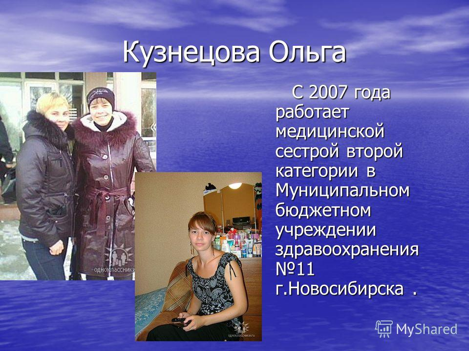 Кузнецова Ольга С 2007 года работает медицинской сестрой второй категории в Муниципальном бюджетном учреждении здравоохранения 11 г.Новосибирска. С 2007 года работает медицинской сестрой второй категории в Муниципальном бюджетном учреждении здравоохр