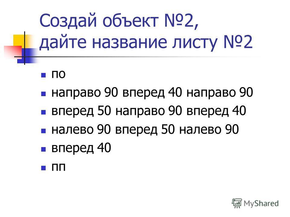 Создай объект 2, дайте название листу 2 по направо 90 вперед 40 направо 90 вперед 50 направо 90 вперед 40 налево 90 вперед 50 налево 90 вперед 40 пп