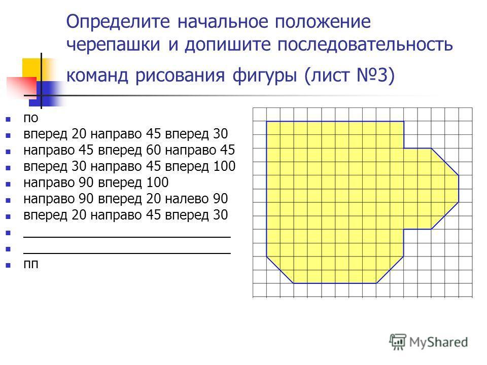Определите начальное положение черепашки и допишите последовательность команд рисования фигуры (лист 3) по вперед 20 направо 45 вперед 30 направо 45 вперед 60 направо 45 вперед 30 направо 45 вперед 100 направо 90 вперед 100 направо 90 вперед 20 налев