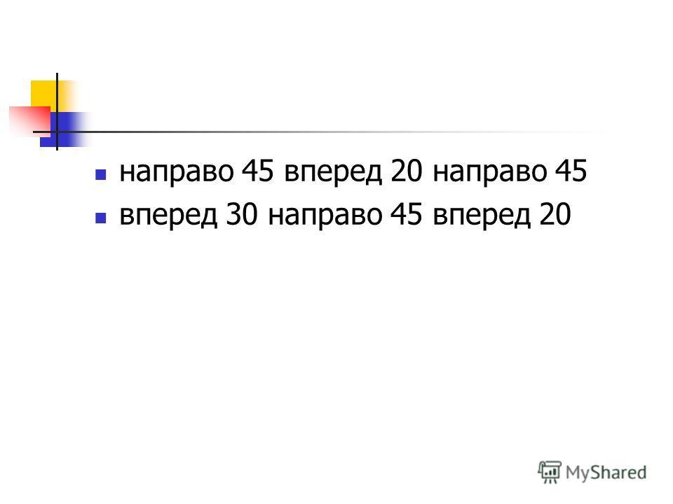 направо 45 вперед 20 направо 45 вперед 30 направо 45 вперед 20
