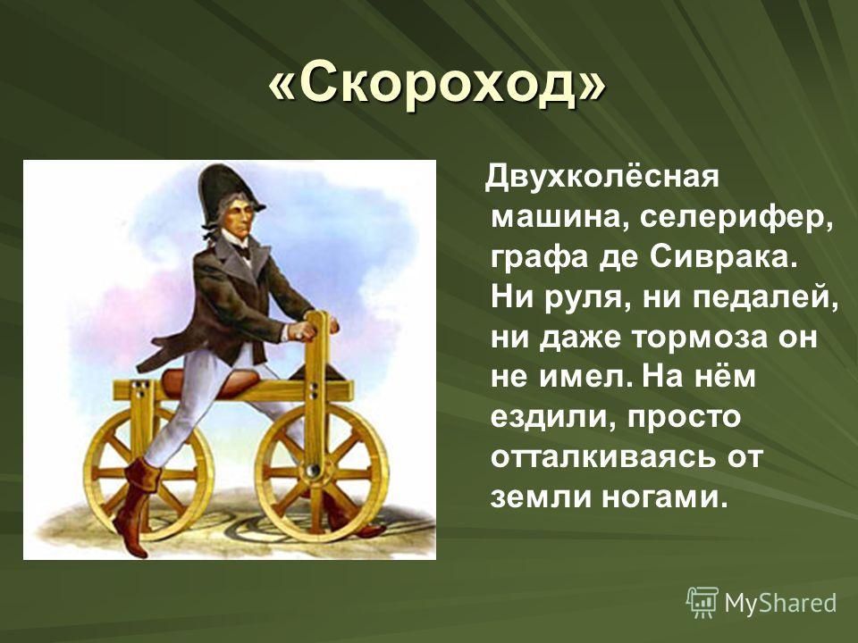 «Скороход» «Скороход» Двухколёсная машина, селерифер, графа де Сиврака. Ни руля, ни педалей, ни даже тормоза он не имел. На нём ездили, просто отталкиваясь от земли ногами.