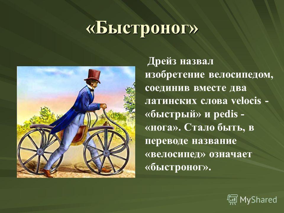 «Быстроног» Дрейз назвал изобретение велосипедом, соединив вместе два латинских слова velocis - «быстрый» и pedis - «нога». Стало быть, в переводе название «велосипед» означает «быстроног».