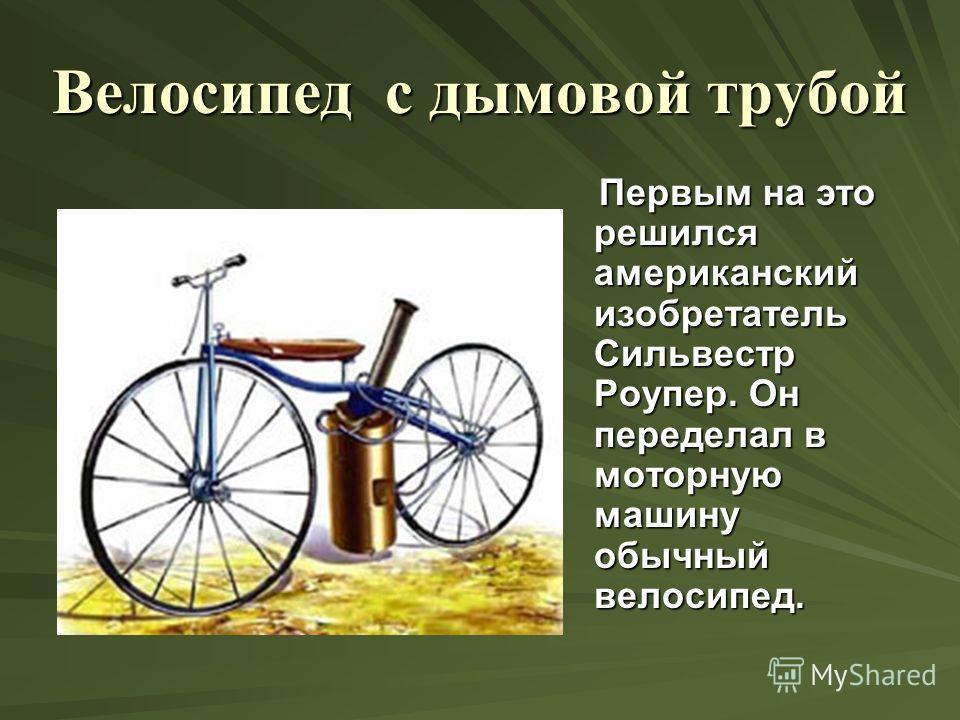 Велосипед с дымовой трубой Первым на это решился американский изобретатель Сильвестр Роупер. Он переделал в моторную машину обычный велосипед. Первым на это решился американский изобретатель Сильвестр Роупер. Он переделал в моторную машину обычный ве
