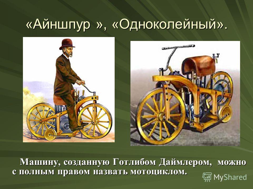 «Айншпур », «Одноколейный». Машину, созданную Готлибом Даймлером, можно с полным правом назвать мотоциклом. Машину, созданную Готлибом Даймлером, можно с полным правом назвать мотоциклом.