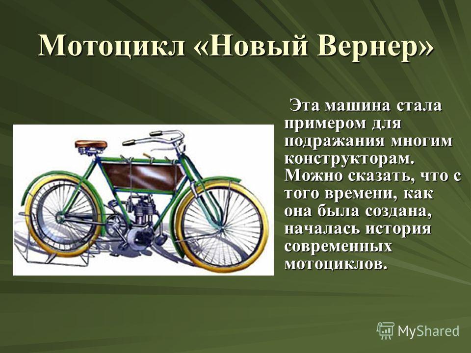 Мотоцикл «Новый Вернер» Эта машина стала примером для подражания многим конструкторам. Можно сказать, что с того времени, как она была создана, началась история современных мотоциклов. Эта машина стала примером для подражания многим конструкторам. Мо