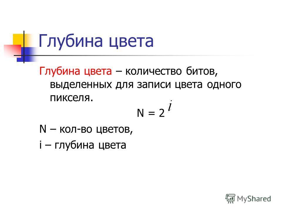 Глубина цвета Глубина цвета – количество битов, выделенных для записи цвета одного пикселя. N = 2 N – кол-во цветов, i – глубина цвета