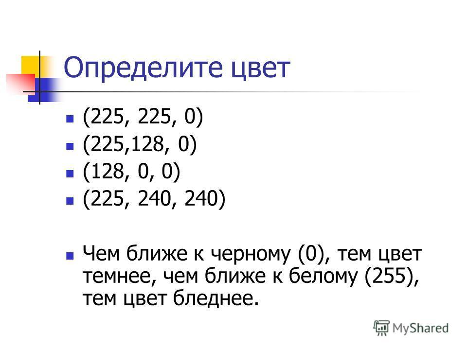 Определите цвет (225, 225, 0) (225,128, 0) (128, 0, 0) (225, 240, 240) Чем ближе к черному (0), тем цвет темнее, чем ближе к белому (255), тем цвет бледнее.
