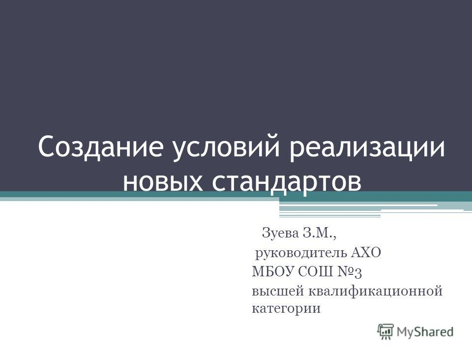 Создание условий реализации новых стандартов Зуева З.М., руководитель АХО МБОУ СОШ 3 высшей квалификационной категории