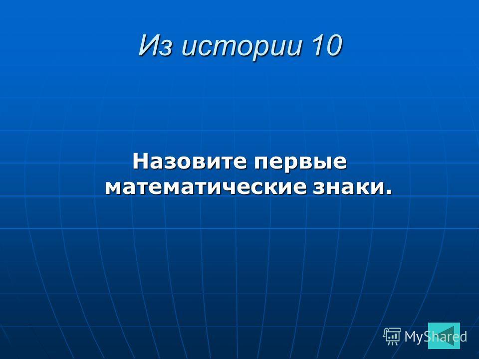 Из истории 10 Назовите первые математические знаки.