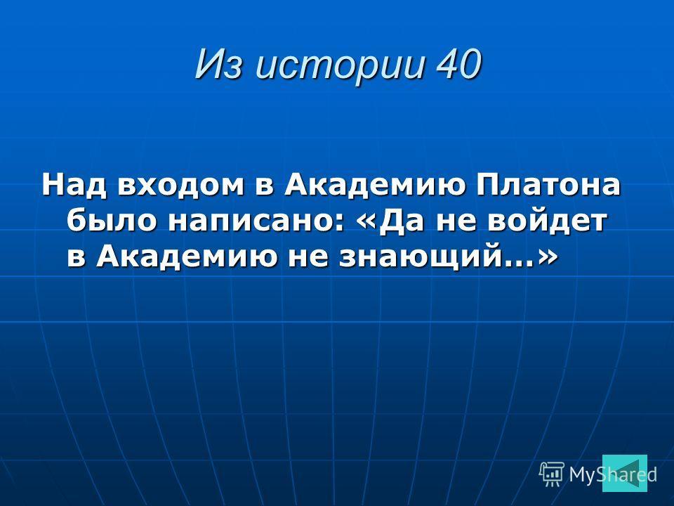 Из истории 40 Над входом в Академию Платона было написано: «Да не войдет в Академию не знающий…»