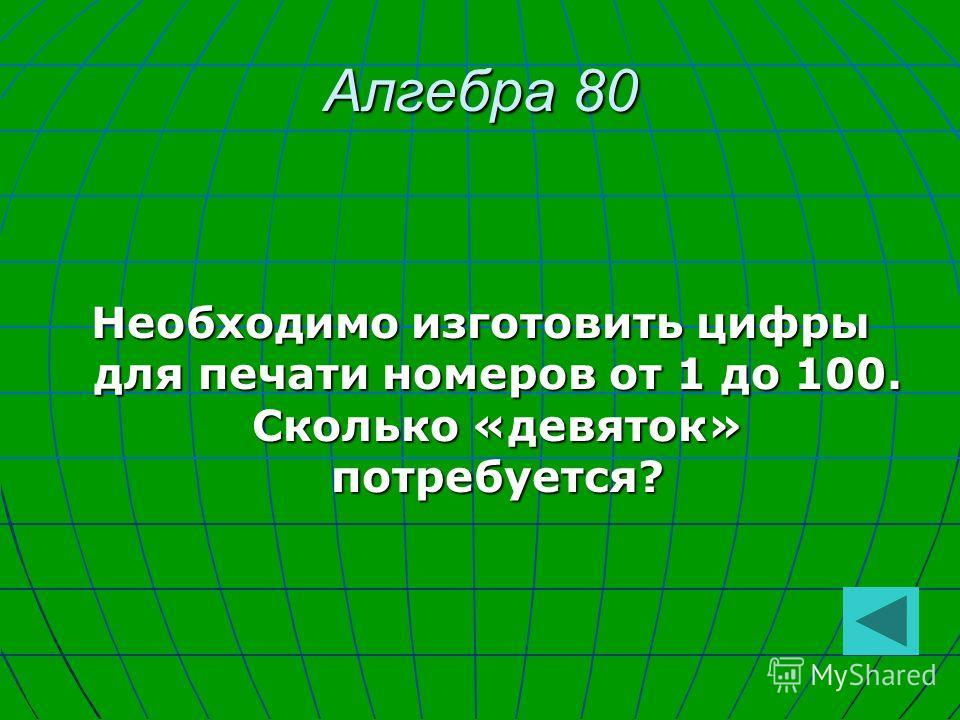 Алгебра 80 Необходимо изготовить цифры для печати номеров от 1 до 100. Сколько «девяток» потребуется?