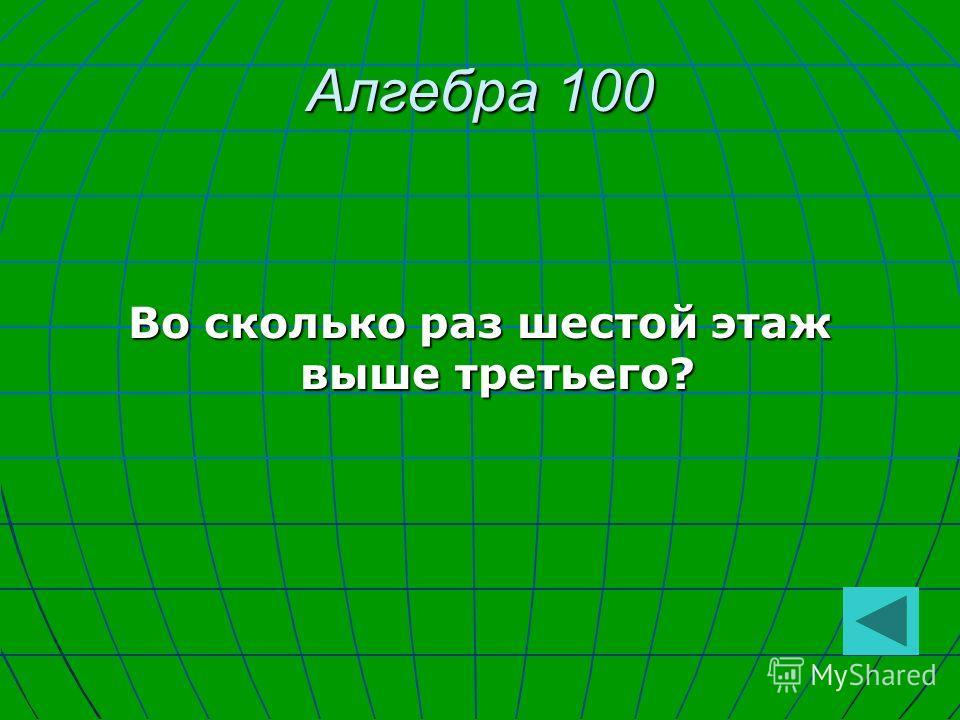 Алгебра 100 Во сколько раз шестой этаж выше третьего?
