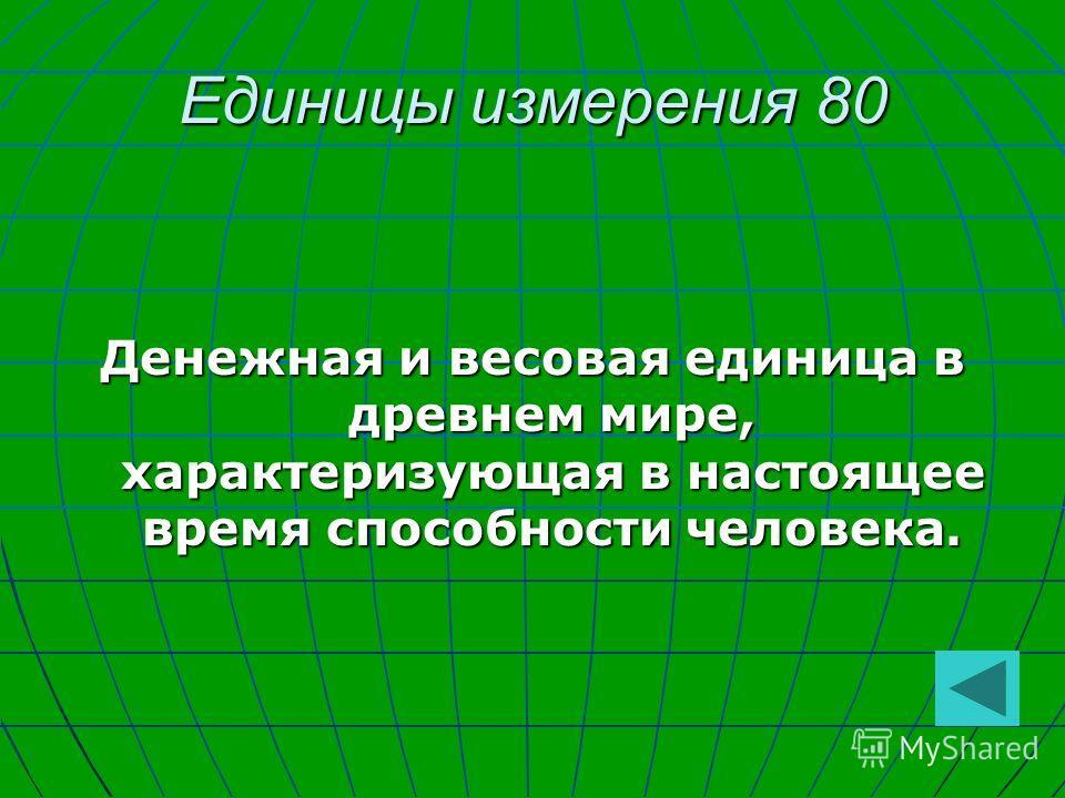 Единицы измерения 80 Денежная и весовая единица в древнем мире, характеризующая в настоящее время способности человека.