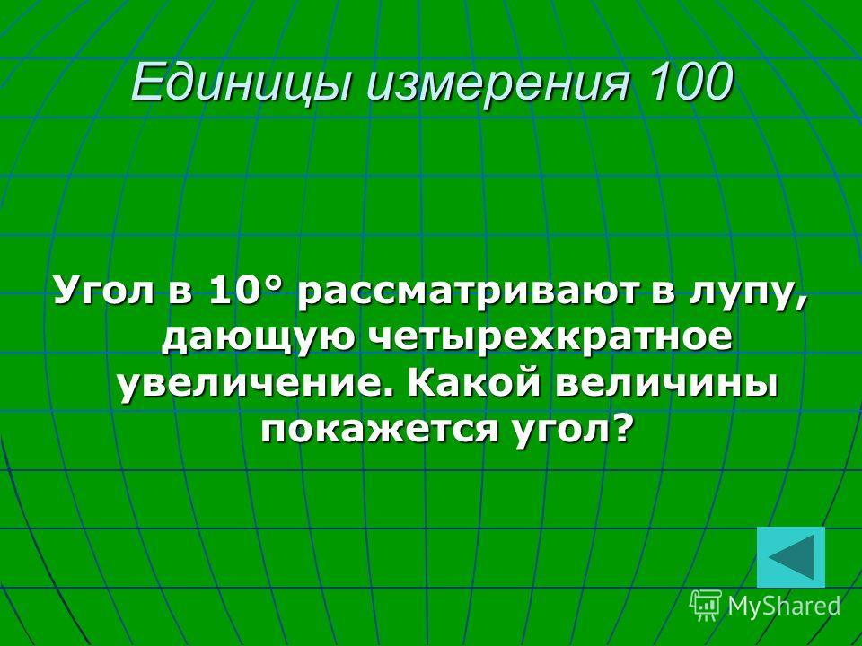 Единицы измерения 100 Угол в 10° рассматривают в лупу, дающую четырехкратное увеличение. Какой величины покажется угол?