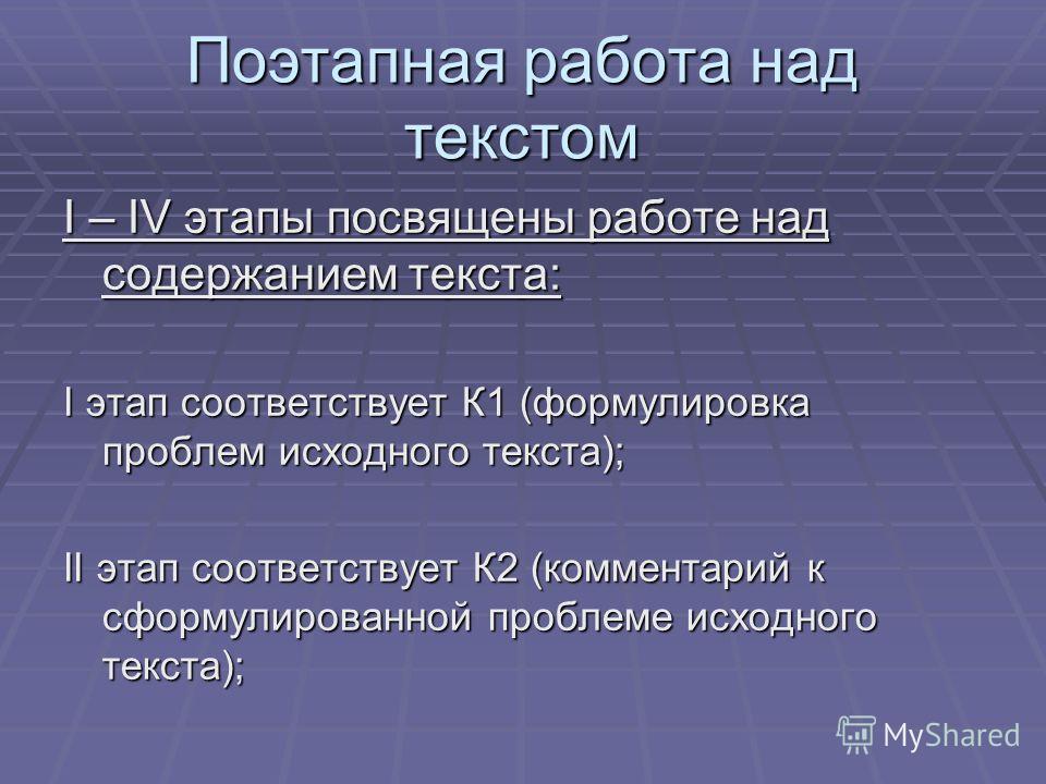 Поэтапная работа над текстом I – IV этапы посвящены работе над содержанием текста: I этап соответствует К1 (формулировка проблем исходного текста); II этап соответствует К2 (комментарий к сформулированной проблеме исходного текста);
