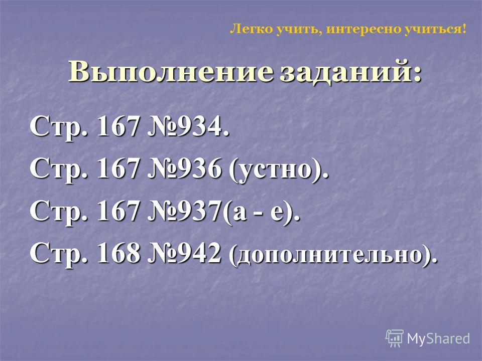Стр. 167 934. Стр. 167 936 (устно). Стр. 167 937(а - е). Стр. 168 942 (дополнительно). Легко учить, интересно учиться! Выполнение заданий: